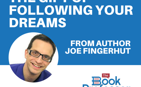 The Gift of Following Your Dreams from The Book Professor Nonfiction Author Joe Fingerhut author joe fingerhut, the book professor author, writer, published author, how to write, author websites, becoming a better writer, publish a book