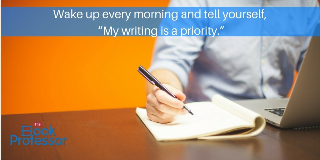 "Wake up every morning and tell yourself, ""My writing is a priority."""
